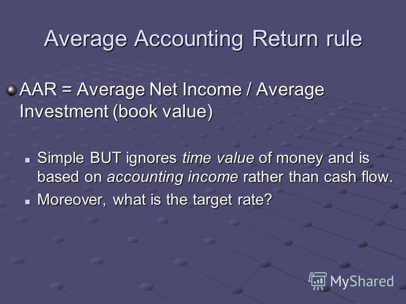 Average Accounting Return rule AAR = Average Net Income / Average Investment (book value) Simple BUT ignores time value of money and is based on accounting income rather than cash flow. Simple BUT ignores time value of money and is based on accountin