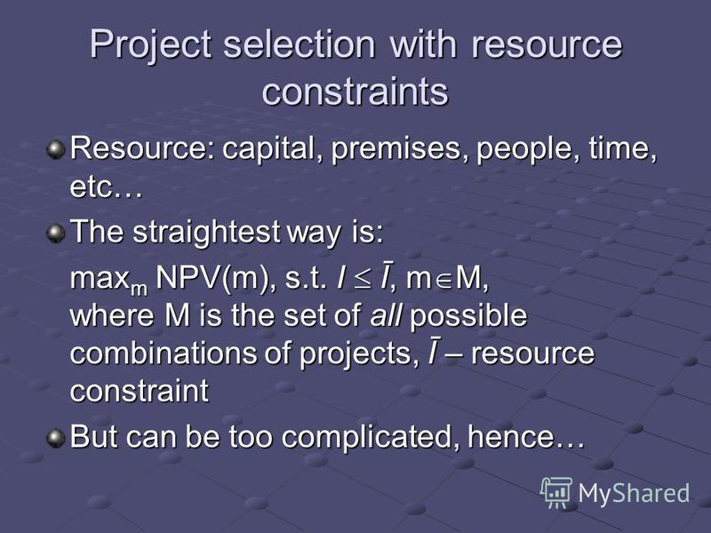 Project selection with resource constraints Resource: capital, premises, people, time, etc… The straightest way is: max m NPV(m), s.t. I Ī, m M, where M is the set of all possible combinations of projects, Ī – resource constraint But can be too compl