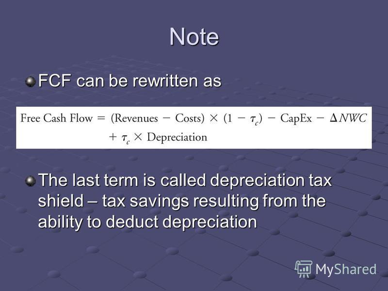 Note FCF can be rewritten as The last term is called depreciation tax shield – tax savings resulting from the ability to deduct depreciation