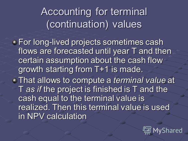 Accounting for terminal (continuation) values For long-lived projects sometimes cash flows are forecasted until year T and then certain assumption about the cash flow growth starting from T+1 is made. That allows to compute a terminal value at T as i