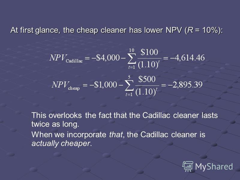 At first glance, the cheap cleaner has lower NPV (R = 10%): This overlooks the fact that the Cadillac cleaner lasts twice as long. When we incorporate that, the Cadillac cleaner is actually cheaper.