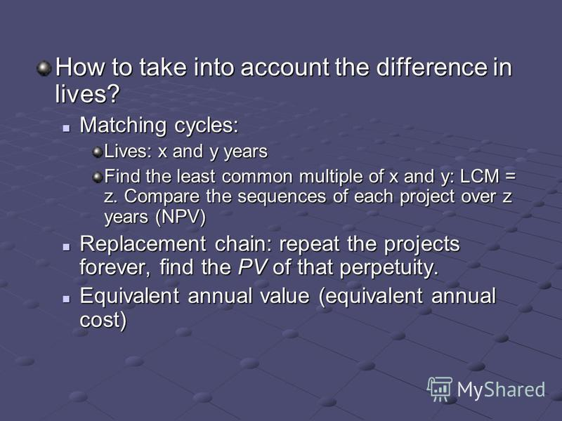 How to take into account the difference in lives? Matching cycles: Matching cycles: Lives: x and y years Find the least common multiple of x and y: LCM = z. Compare the sequences of each project over z years (NPV) Replacement chain: repeat the projec
