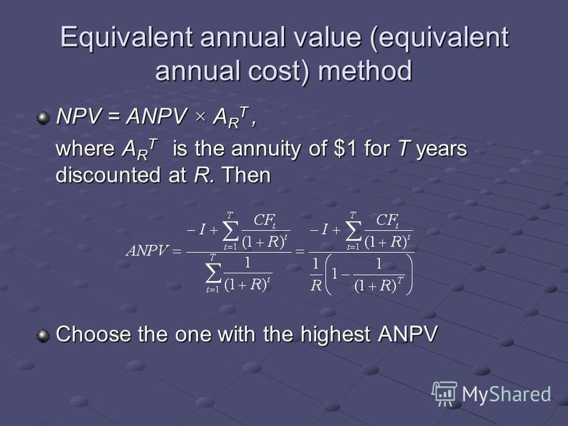 Equivalent annual value (equivalent annual cost) method NPV = ANPV × A R T, where A R T is the annuity of $1 for T years discounted at R. Then Choose the one with the highest ANPV