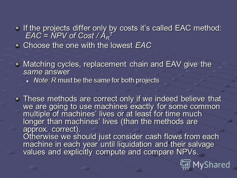 If the projects differ only by costs its called EAC method: EAC = NPV of Cost / A R T Choose the one with the lowest EAC Matching cycles, replacement chain and EAV give the same answer Note: R must be the same for both projects Note: R must be the sa
