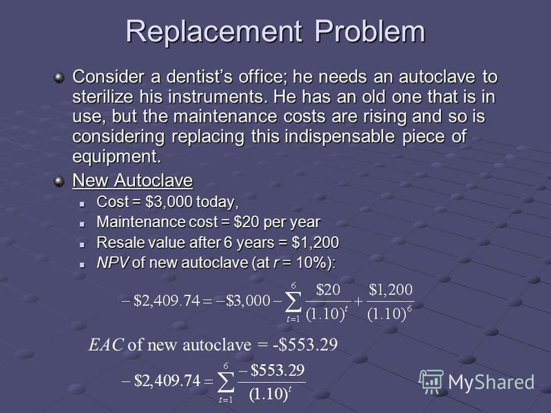 Replacement Problem Consider a dentists office; he needs an autoclave to sterilize his instruments. He has an old one that is in use, but the maintenance costs are rising and so is considering replacing this indispensable piece of equipment. New Auto