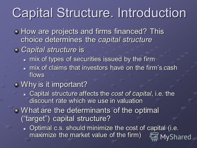 Capital Structure. Introduction How are projects and firms financed? This choice determines the capital structure Capital structure is mix of types of securities issued by the firm mix of types of securities issued by the firm mix of claims that inve