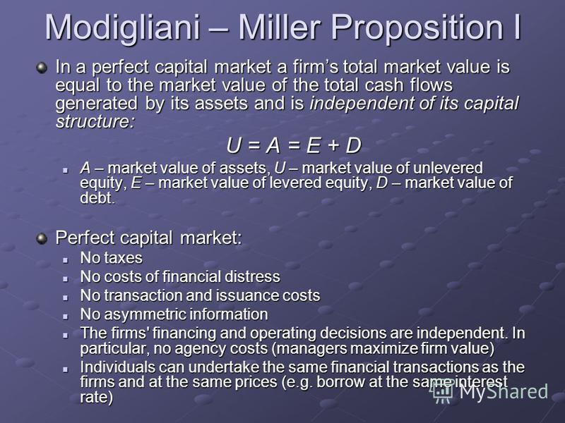 Modigliani – Miller Proposition I In a perfect capital market a firms total market value is equal to the market value of the total cash flows generated by its assets and is independent of its capital structure: U = A = E + D A – market value of asset