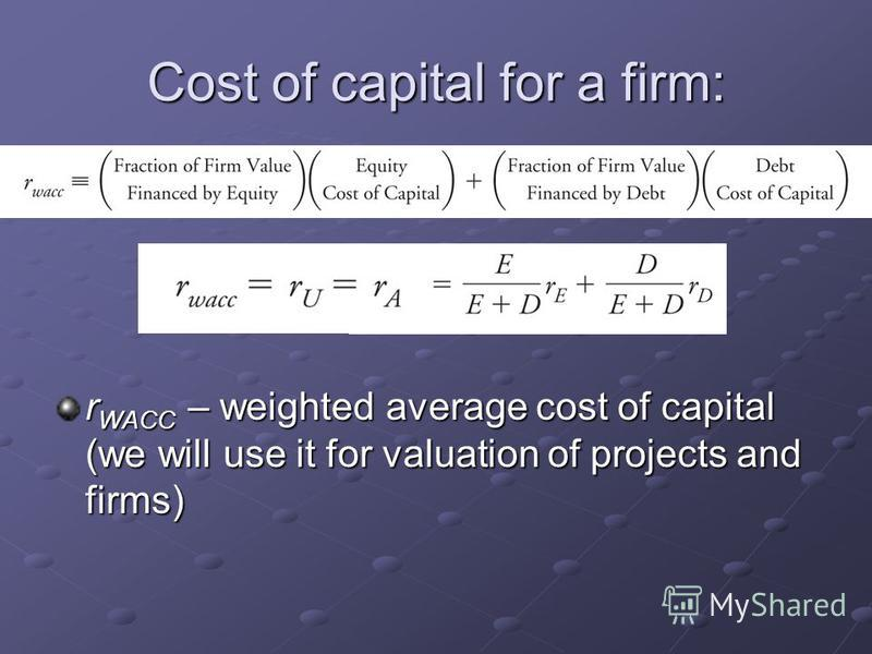 Cost of capital for a firm: r WACC – weighted average cost of capital (we will use it for valuation of projects and firms)