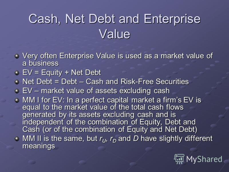 Cash, Net Debt and Enterprise Value Very often Enterprise Value is used as a market value of a business EV = Equity + Net Debt Net Debt = Debt – Cash and Risk-Free Securities EV – market value of assets excluding cash MM I for EV: In a perfect capita