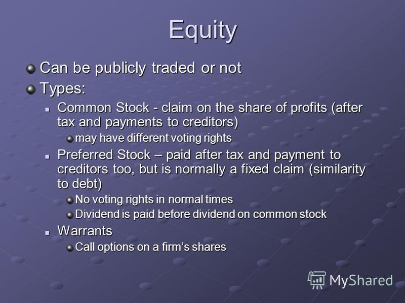 Equity Can be publicly traded or not Types: Common Stock - claim on the share of profits (after tax and payments to creditors) Common Stock - claim on the share of profits (after tax and payments to creditors) may have different voting rights Preferr