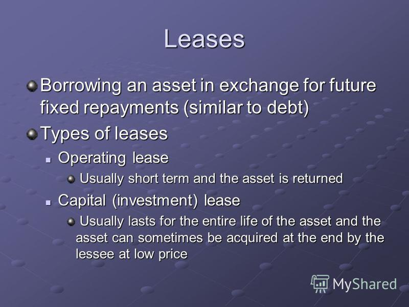 Leases Borrowing an asset in exchange for future fixed repayments (similar to debt) Types of leases Operating lease Operating lease Usually short term and the asset is returned Usually short term and the asset is returned Capital (investment) lease C