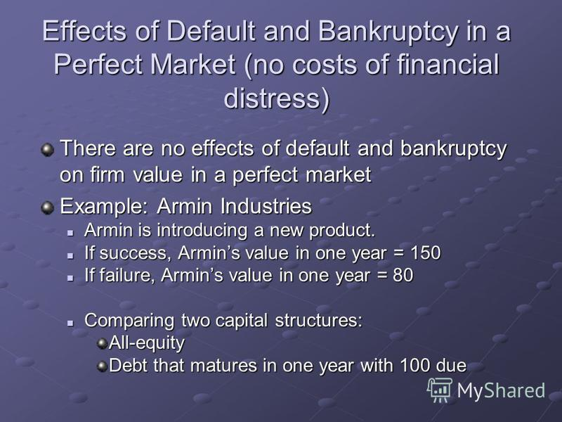 Effects of Default and Bankruptcy in a Perfect Market (no costs of financial distress) There are no effects of default and bankruptcy on firm value in a perfect market Example: Armin Industries Armin is introducing a new product. Armin is introducing