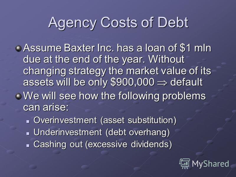 Agency Costs of Debt Assume Baxter Inc. has a loan of $1 mln due at the end of the year. Without changing strategy the market value of its assets will be only $900,000 default We will see how the following problems can arise: Overinvestment (asset su