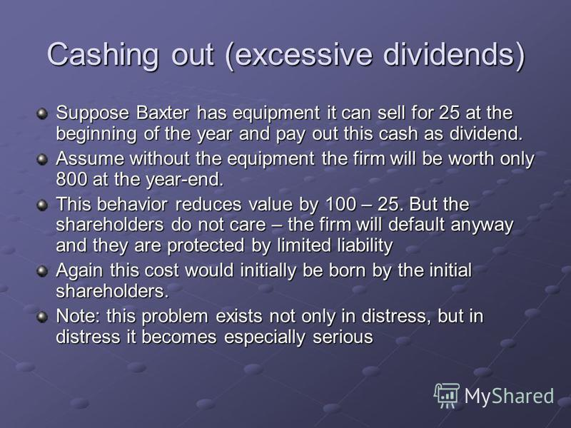 Cashing out (excessive dividends) Suppose Baxter has equipment it can sell for 25 at the beginning of the year and pay out this cash as dividend. Assume without the equipment the firm will be worth only 800 at the year-end. This behavior reduces valu