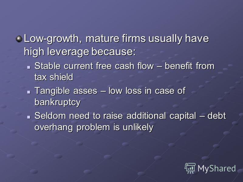 Low-growth, mature firms usually have high leverage because: Stable current free cash flow – benefit from tax shield Stable current free cash flow – benefit from tax shield Tangible asses – low loss in case of bankruptcy Tangible asses – low loss in