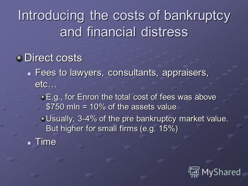 Introducing the costs of bankruptcy and financial distress Direct costs Fees to lawyers, consultants, appraisers, etc… Fees to lawyers, consultants, appraisers, etc… E.g., for Enron the total cost of fees was above $750 mln = 10% of the assets value
