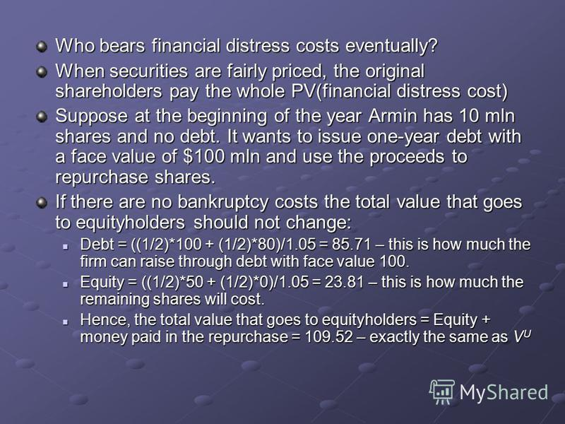Who bears financial distress costs eventually? When securities are fairly priced, the original shareholders pay the whole PV(financial distress cost) Suppose at the beginning of the year Armin has 10 mln shares and no debt. It wants to issue one-year