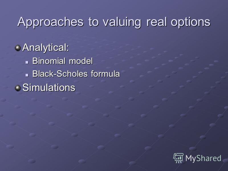 Approaches to valuing real options Analytical: Binomial model Binomial model Black-Scholes formula Black-Scholes formulaSimulations