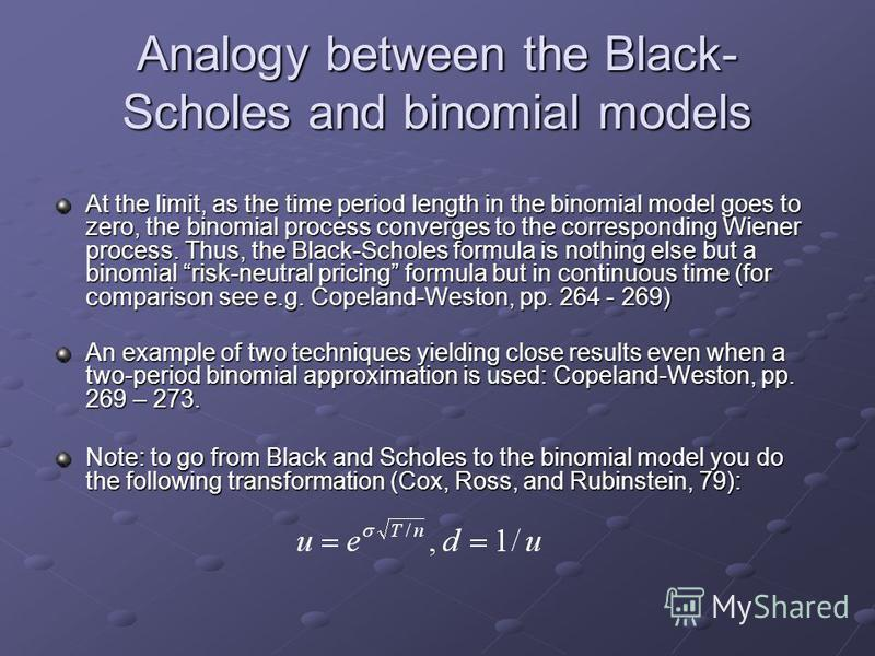 Analogy between the Black- Scholes and binomial models At the limit, as the time period length in the binomial model goes to zero, the binomial process converges to the corresponding Wiener process. Thus, the Black-Scholes formula is nothing else but
