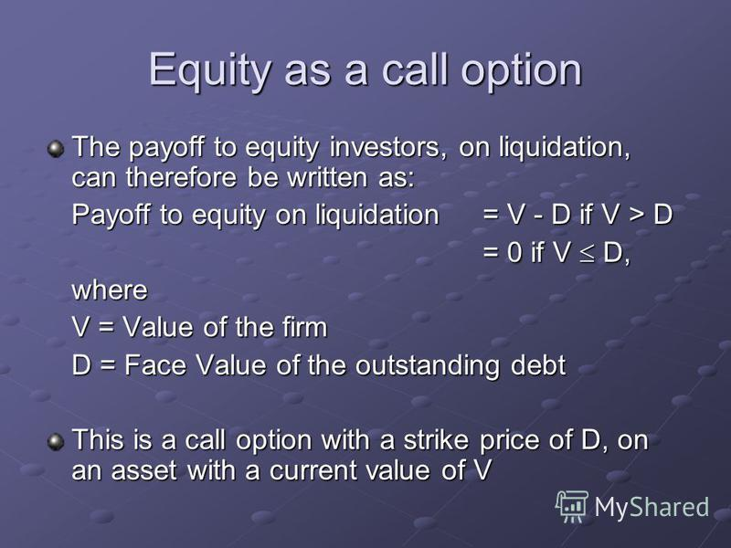 Equity as a call option The payoff to equity investors, on liquidation, can therefore be written as: Payoff to equity on liquidation = V - D if V > D = 0 if V D, where V = Value of the firm D = Face Value of the outstanding debt This is a call option