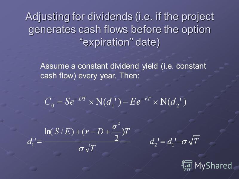 Adjusting for dividends (i.e. if the project generates cash flows before the option expiration date) Assume a constant dividend yield (i.e. constant cash flow) every year. Then: