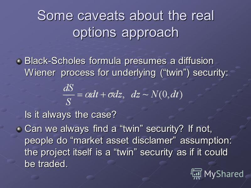 Some caveats about the real options approach Black-Scholes formula presumes a diffusion Wiener process for underlying (twin) security: Is it always the case? Can we always find a twin security? If not, people do market asset disclamer assumption: the