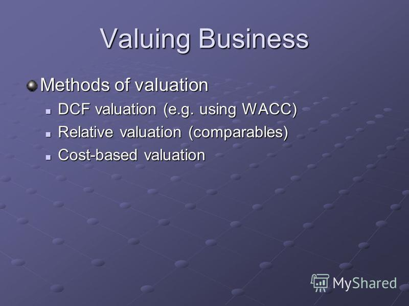 Valuing Business Methods of valuation DCF valuation (e.g. using WACC) DCF valuation (e.g. using WACC) Relative valuation (comparables) Relative valuation (comparables) Cost-based valuation Cost-based valuation