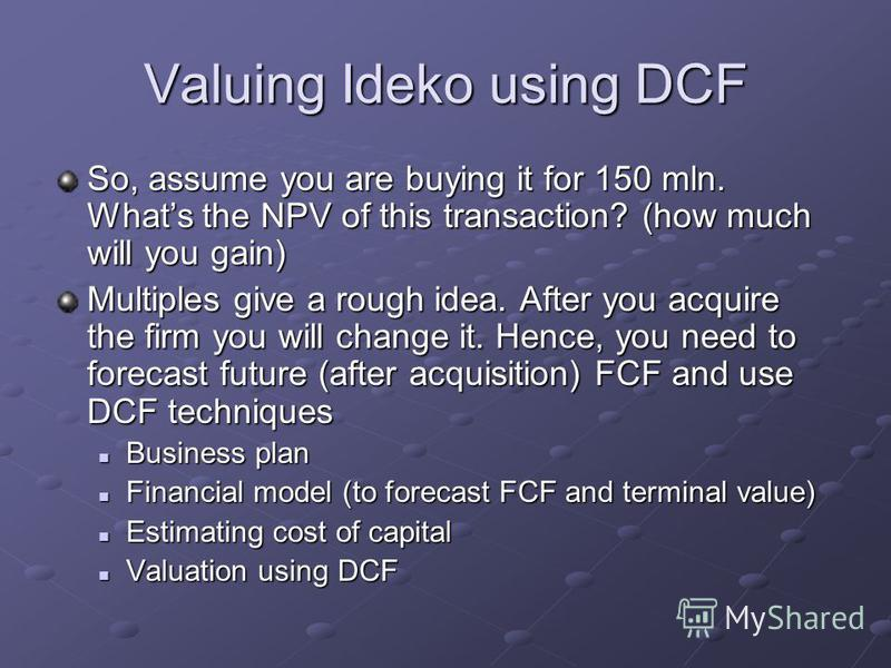 Valuing Ideko using DCF So, assume you are buying it for 150 mln. Whats the NPV of this transaction? (how much will you gain) Multiples give a rough idea. After you acquire the firm you will change it. Hence, you need to forecast future (after acquis