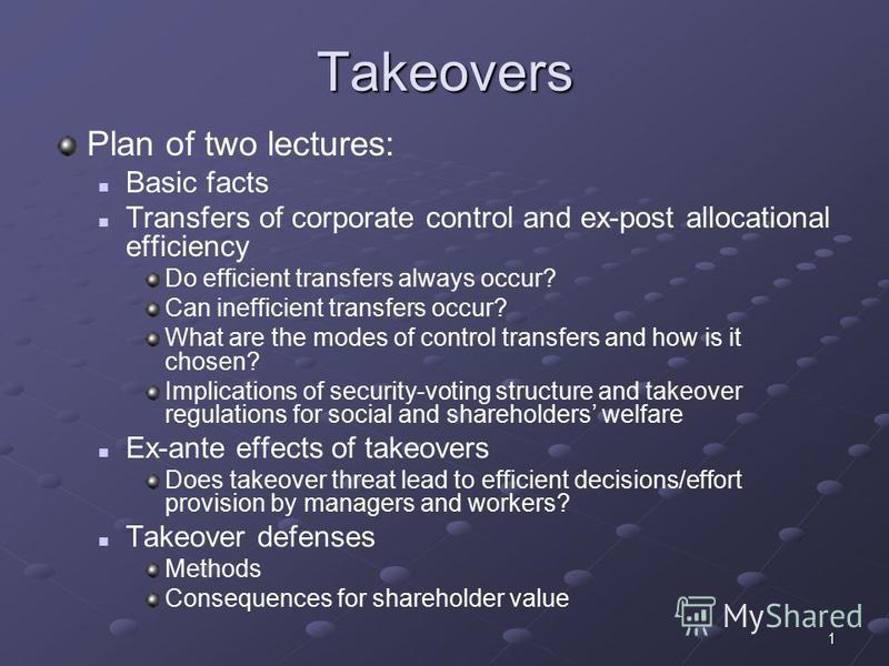 1 Takeovers Plan of two lectures: Basic facts Transfers of corporate control and ex-post allocational efficiency Do efficient transfers always occur? Can inefficient transfers occur? What are the modes of control transfers and how is it chosen? Impli
