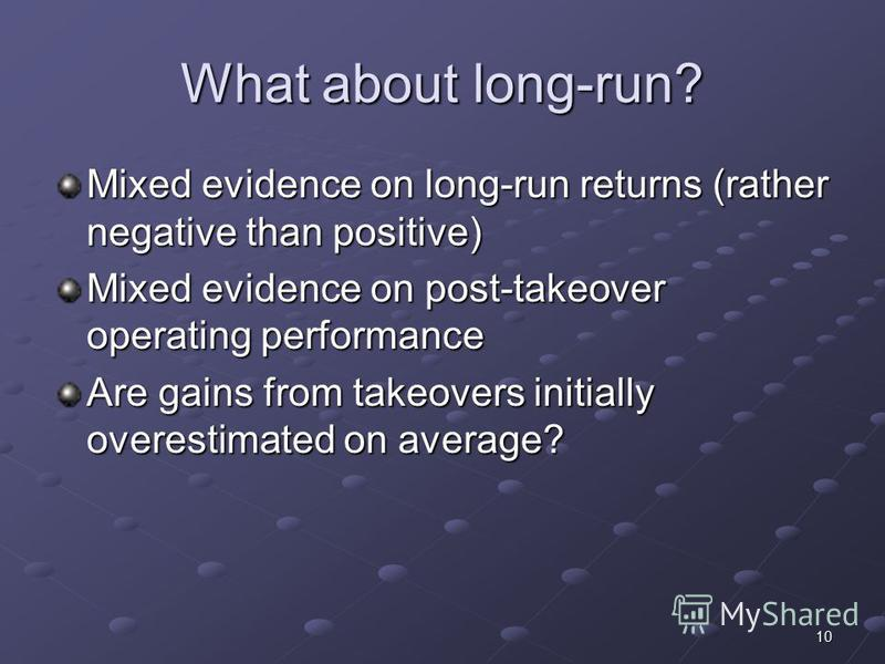 10 What about long-run? Mixed evidence on long-run returns (rather negative than positive) Mixed evidence on post-takeover operating performance Are gains from takeovers initially overestimated on average?