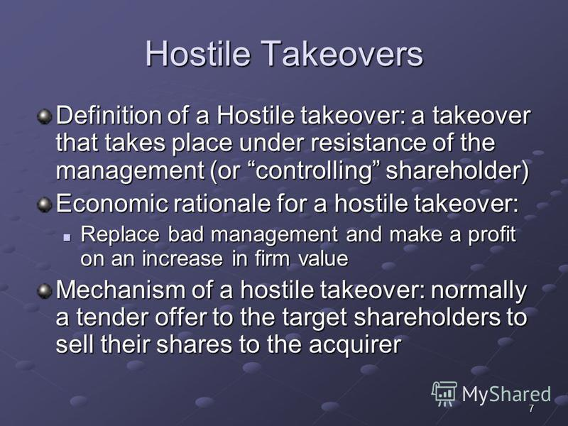 7 Hostile Takeovers Definition of a Hostile takeover: a takeover that takes place under resistance of the management (or controlling shareholder) Economic rationale for a hostile takeover: Replace bad management and make a profit on an increase in fi
