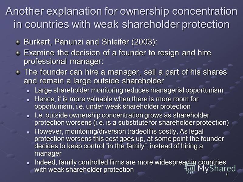 6 Another explanation for ownership concentration in countries with weak shareholder protection Burkart, Panunzi and Shleifer (2003): Examine the decision of a founder to resign and hire professional manager: The founder can hire a manager, sell a pa
