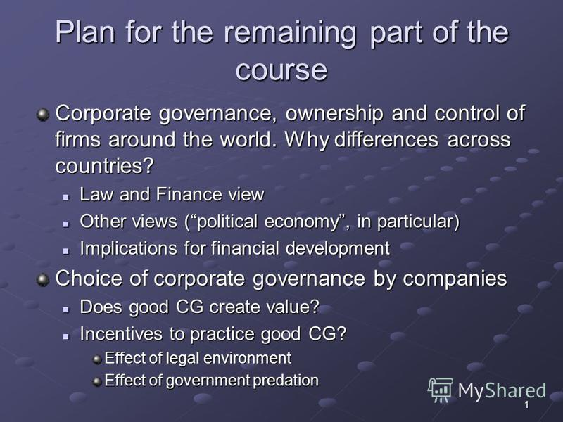 1 Plan for the remaining part of the course Corporate governance, ownership and control of firms around the world. Why differences across countries? Law and Finance view Law and Finance view Other views (political economy, in particular) Other views