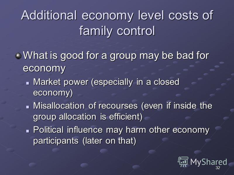 32 Additional economy level costs of family control What is good for a group may be bad for economy Market power (especially in a closed economy) Market power (especially in a closed economy) Misallocation of recourses (even if inside the group alloc