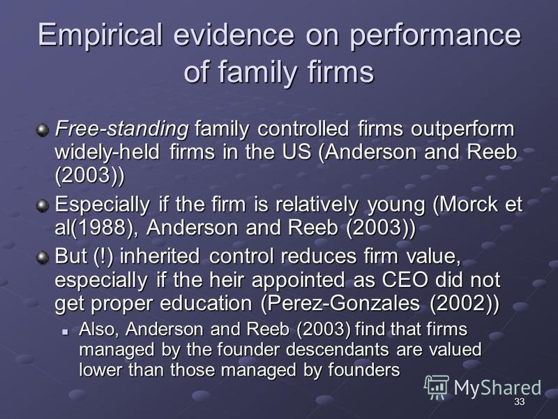 33 Empirical evidence on performance of family firms Free-standing family controlled firms outperform widely-held firms in the US (Anderson and Reeb (2003)) Especially if the firm is relatively young (Morck et al(1988), Anderson and Reeb (2003)) But