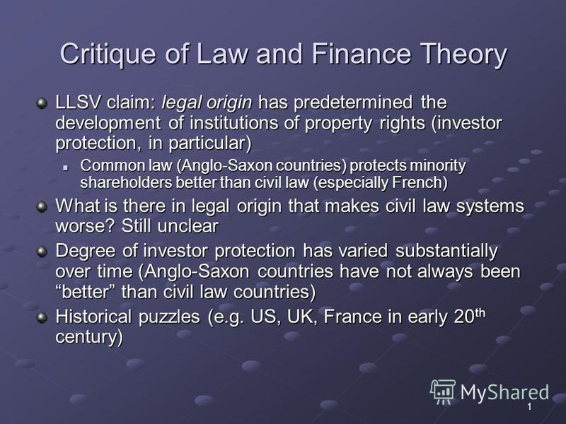 1 Critique of Law and Finance Theory LLSV claim: legal origin has predetermined the development of institutions of property rights (investor protection, in particular) Common law (Anglo-Saxon countries) protects minority shareholders better than civi
