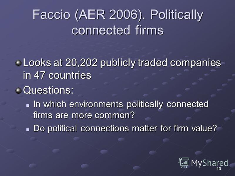10 Faccio (AER 2006). Politically connected firms Looks at 20,202 publicly traded companies in 47 countries Questions: In which environments politically connected firms are more common? In which environments politically connected firms are more commo