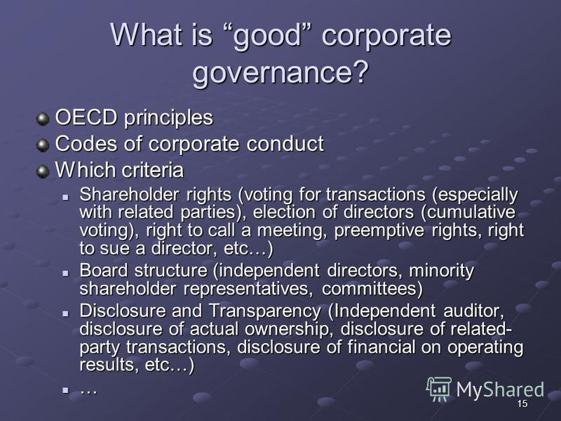 15 What is good corporate governance? OECD principles Codes of corporate conduct Which criteria Shareholder rights (voting for transactions (especially with related parties), election of directors (cumulative voting), right to call a meeting, preempt