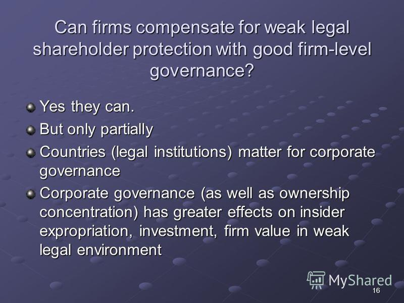16 Can firms compensate for weak legal shareholder protection with good firm-level governance? Yes they can. But only partially Countries (legal institutions) matter for corporate governance Corporate governance (as well as ownership concentration) h