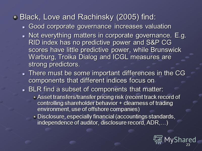23 Black, Love and Rachinsky (2005) find: Good corporate governance increases valuation Good corporate governance increases valuation Not everything matters in corporate governance. E.g. RID index has no predictive power and S&P CG scores have little