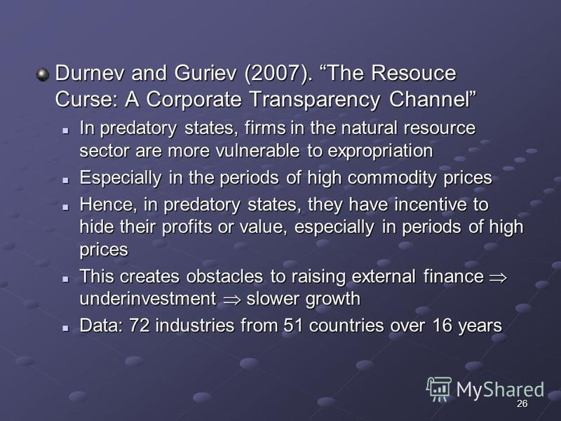 26 Durnev and Guriev (2007). The Resouce Curse: A Corporate Transparency Channel In predatory states, firms in the natural resource sector are more vulnerable to expropriation In predatory states, firms in the natural resource sector are more vulnera
