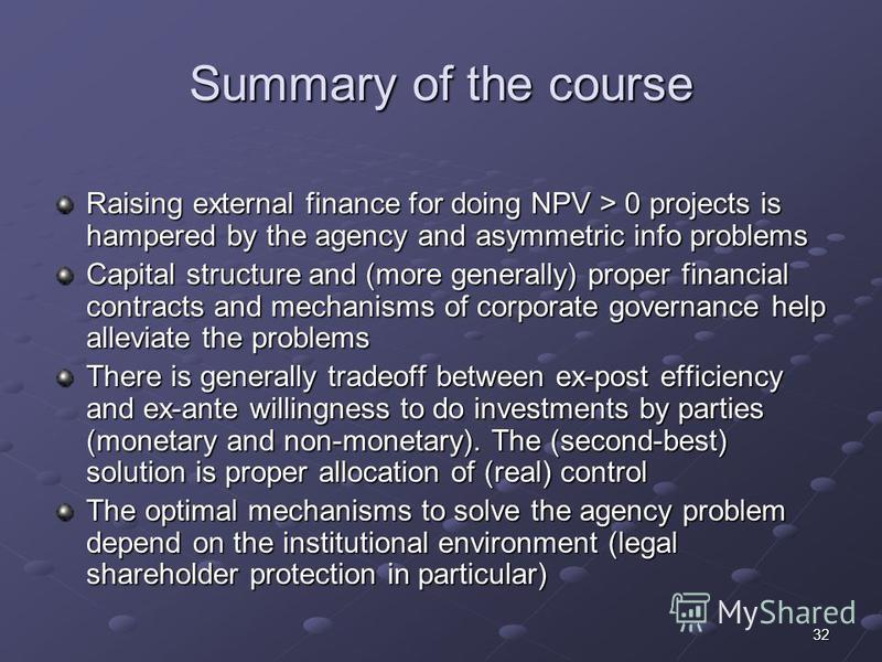 32 Summary of the course Raising external finance for doing NPV > 0 projects is hampered by the agency and asymmetric info problems Capital structure and (more generally) proper financial contracts and mechanisms of corporate governance help alleviat