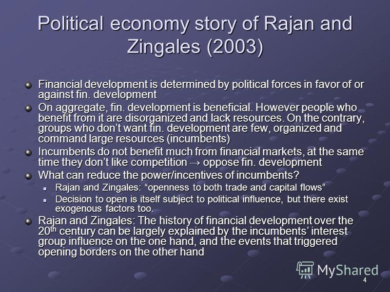 4 Political economy story of Rajan and Zingales (2003) Financial development is determined by political forces in favor of or against fin. development On aggregate, fin. development is beneficial. However people who benefit from it are disorganized a