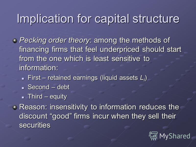Implication for capital structure Pecking order theory: among the methods of financing firms that feel underpriced should start from the one which is least sensitive to information: First – retained earnings (liquid assets L i ) First – retained earn