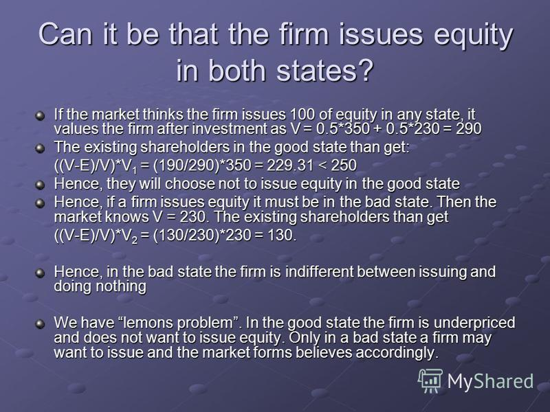 Can it be that the firm issues equity in both states? If the market thinks the firm issues 100 of equity in any state, it values the firm after investment as V = 0.5*350 + 0.5*230 = 290 The existing shareholders in the good state than get: ((V-E)/V)*