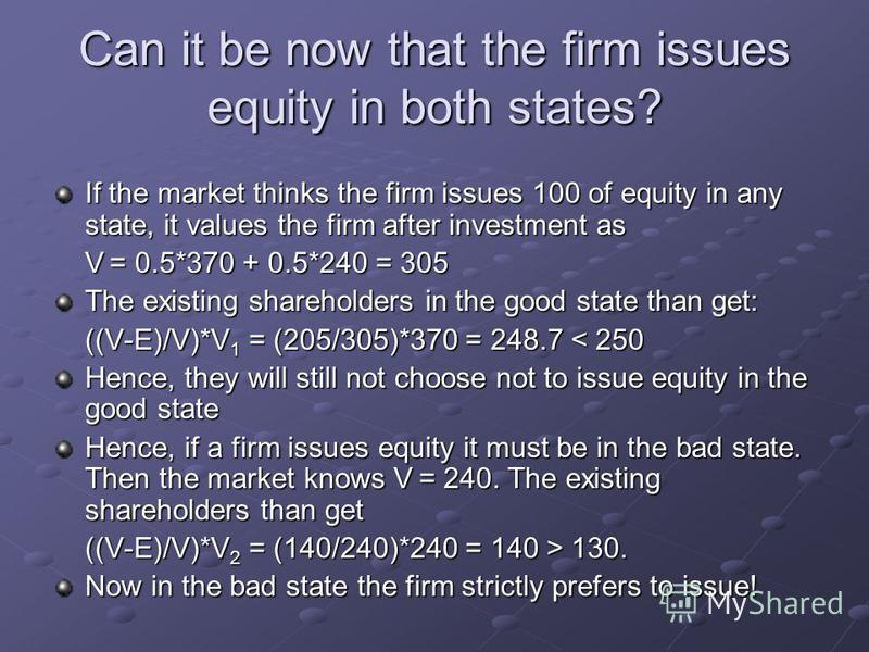 If the market thinks the firm issues 100 of equity in any state, it values the firm after investment as V = 0.5*370 + 0.5*240 = 305 The existing shareholders in the good state than get: ((V-E)/V)*V 1 = (205/305)*370 = 248.7 < 250 Hence, they will sti