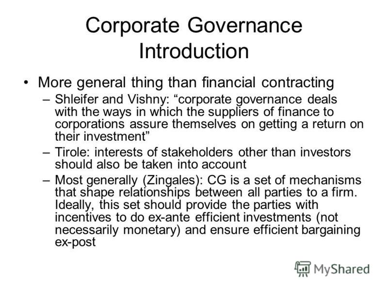 Corporate Governance Introduction More general thing than financial contracting –Shleifer and Vishny: corporate governance deals with the ways in which the suppliers of finance to corporations assure themselves on getting a return on their investment