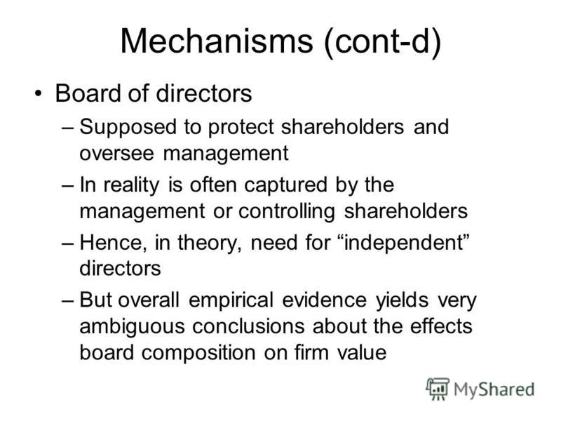 Mechanisms (cont-d) Board of directors –Supposed to protect shareholders and oversee management –In reality is often captured by the management or controlling shareholders –Hence, in theory, need for independent directors –But overall empirical evide
