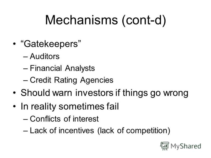 Mechanisms (cont-d) Gatekeepers –Auditors –Financial Analysts –Credit Rating Agencies Should warn investors if things go wrong In reality sometimes fail –Conflicts of interest –Lack of incentives (lack of competition)