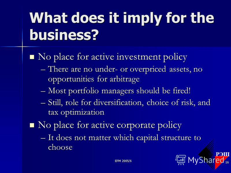 РЭШ EFM 2005/6 16 What does it imply for the business? No place for active investment policy No place for active investment policy –There are no under- or overpriced assets, no opportunities for arbitrage –Most portfolio managers should be fired! –St